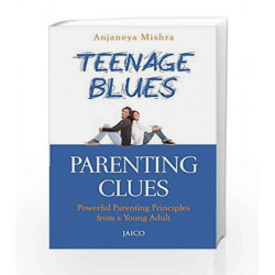 Teenage Blues, Parenting Clues: Powerful Parenting Principles from a Young Adult by Anjaneya Mishra Book-9788184954838