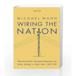 Wiring the Nation: Telecommunication, Newspaper-Reportage, and Nation Building in British India, 1850-1930